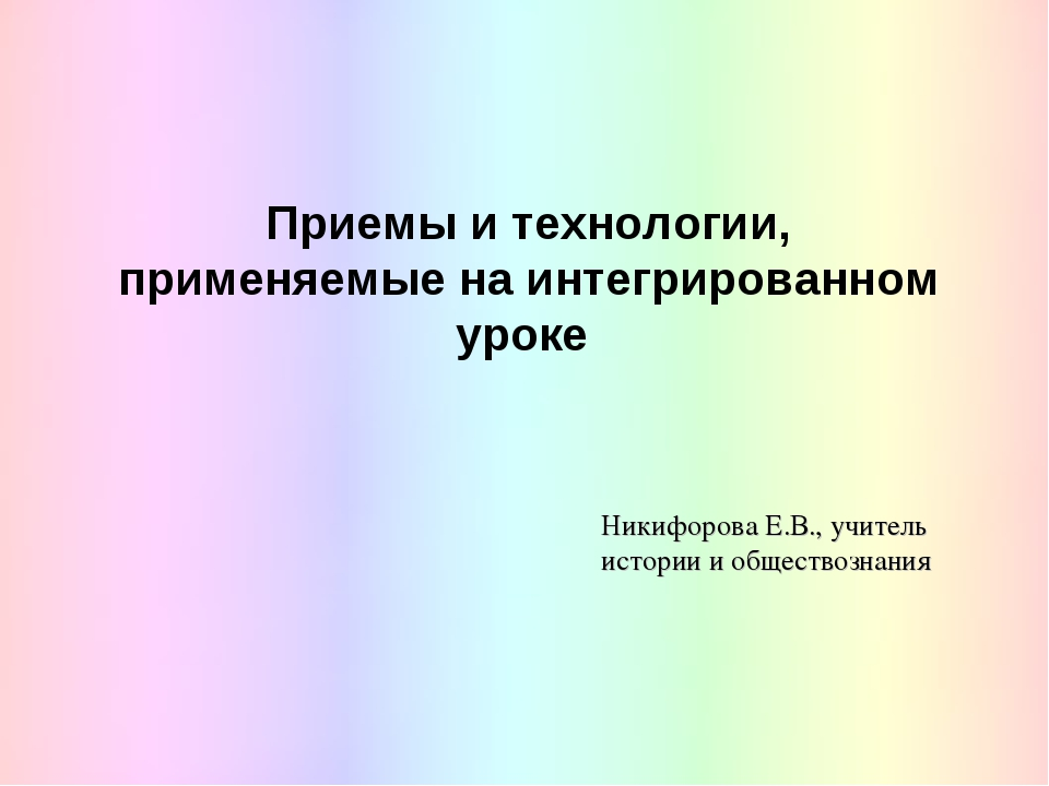 Приемы и технологии, применяемые на интегрированном уроке Никифорова Е.В., уч...