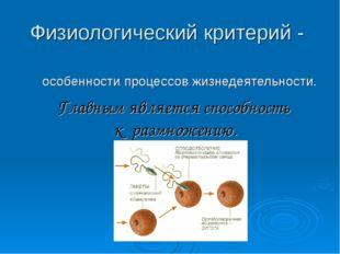 Физиологический критерий - особенности процессов жизнедеятельности. Главным я