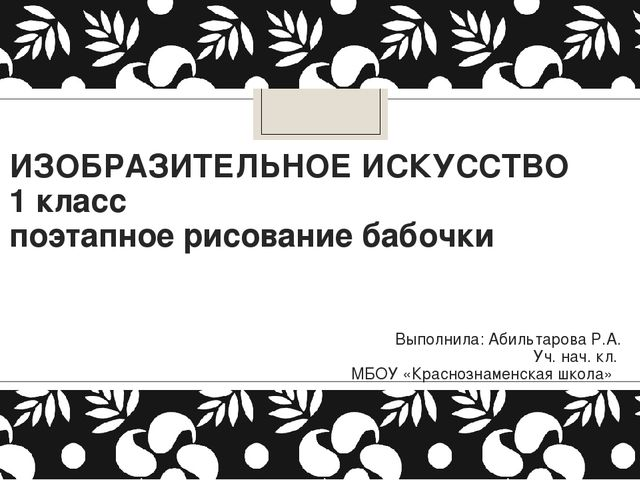 ИЗОБРАЗИТЕЛЬНОЕ ИСКУССТВО 1 класс поэтапное рисование бабочки Выполнила: Абил...