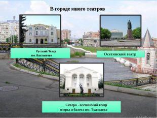В городе много театров Осетинский театр Северо - осетинский театр оперы и бал