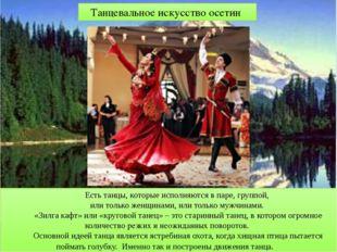 Есть танцы, которые исполняются в паре, группой, или только женщинами, или то