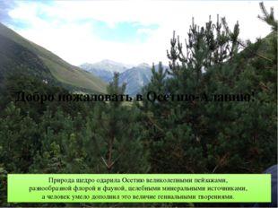 Добро пожаловать в Осетию-Аланию! Природа щедро одарила Осетию великолепными