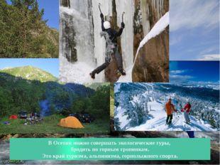 В Осетии можно совершать экологические туры, бродить по горным тропинкам. Это