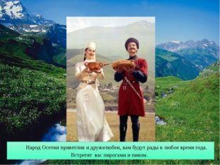 Народ Осетии приветлив и дружелюбен, вам будут рады в любое время года. Встре