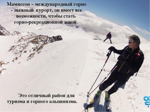 Мамиссон – международный горно - лыжный курорт, он имеет все возможности, что...
