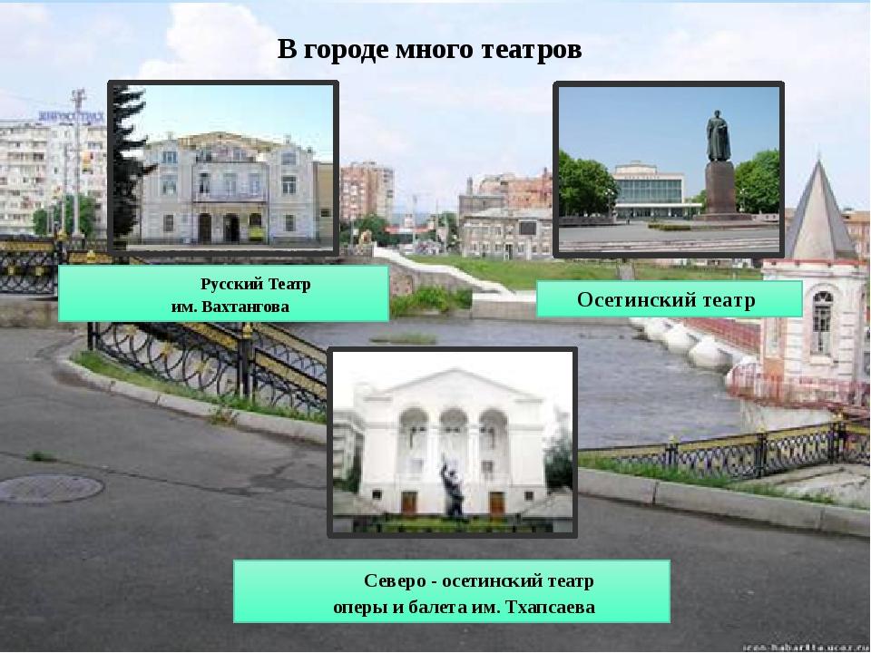 В городе много театров Осетинский театр Северо - осетинский театр оперы и бал...