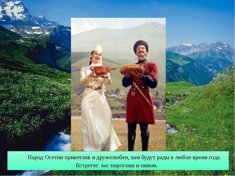 Народ Осетии приветлив и дружелюбен, вам будут рады в любое время года. Встре...