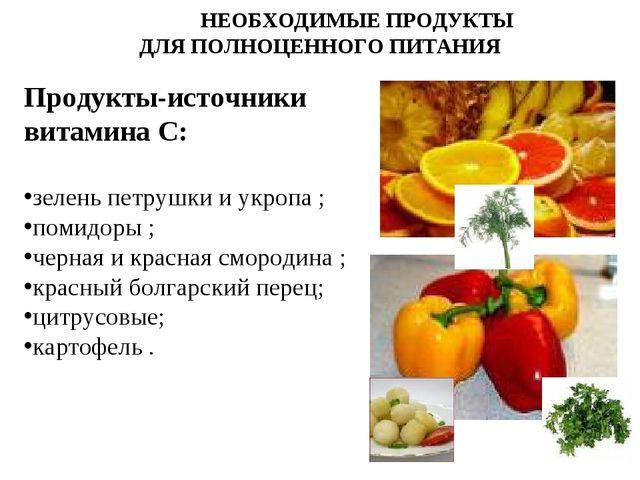 НЕОБХОДИМЫЕ ПРОДУКТЫ ДЛЯ ПОЛНОЦЕННОГО ПИТАНИЯ Продукты-источники витамина С:...