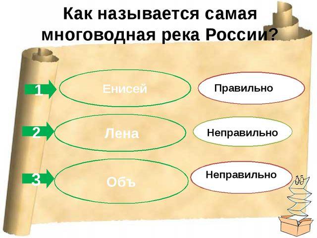 Как называется самая многоводная река России? 1 2 3 Енисей Лена Объ Правильно...