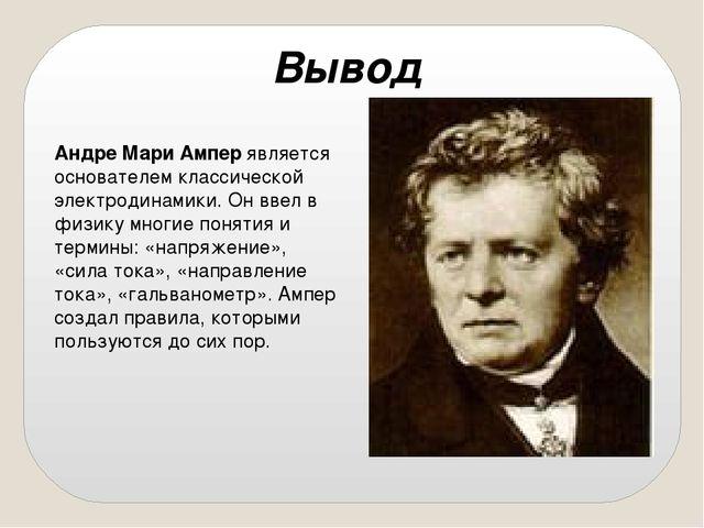 Вывод Андре Мари Амперявляется основателем классической электродинамики. Он...