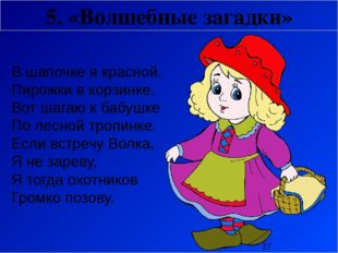 5. «Волшебные загадки» В шапочке я красной, Пирожки в корзинке. Вот шагаю к