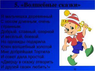 5. «Волшебные сказки» Я мальчишка деревянный С носом длинным, очень странным