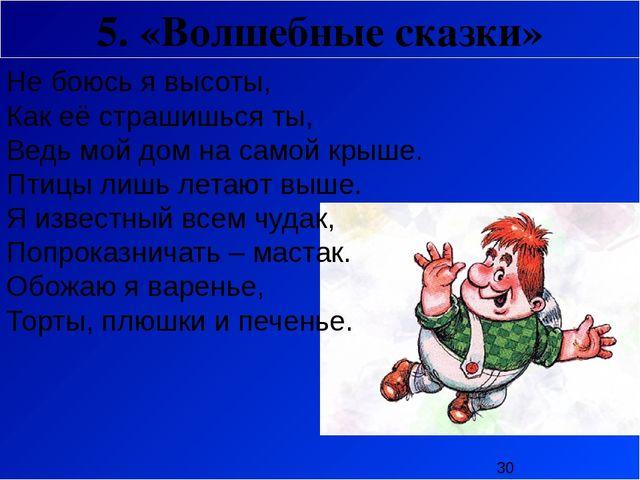 5. «Волшебные сказки» Не боюсь я высоты, Как её страшишься ты, Ведь мой дом...