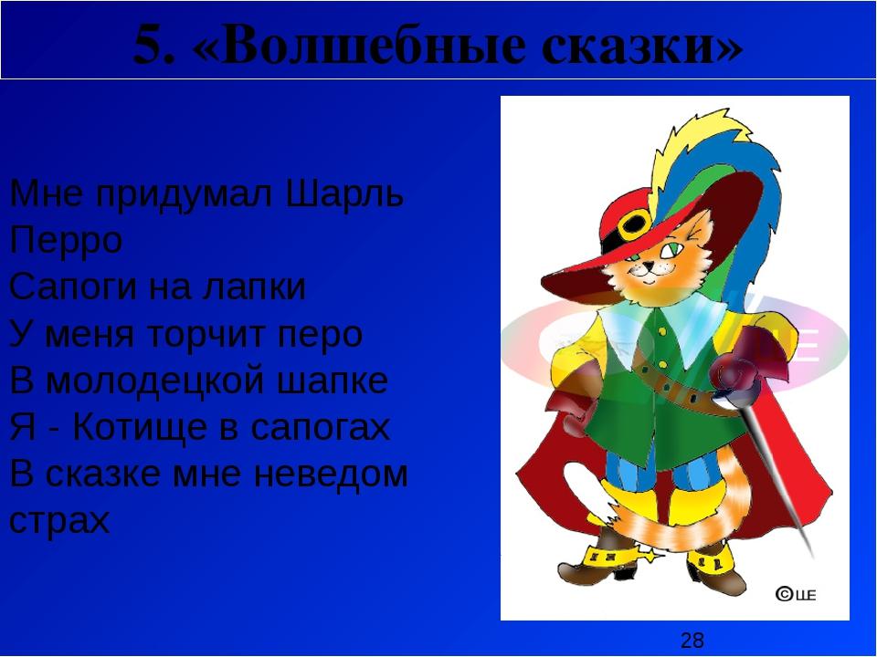 5. «Волшебные сказки»  Мне придумал Шарль Перро Сапоги на лапки У меня торч...