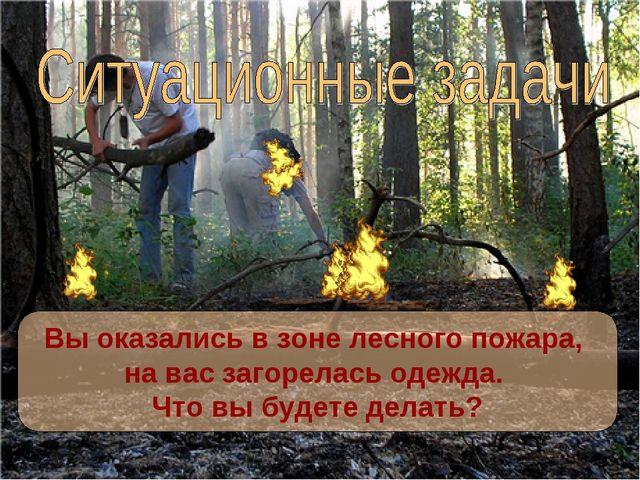 Вы оказались в зоне лесного пожара, на вас загорелась одежда. Что вы будете...