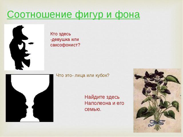Соотношение фигур и фона Кто здесь -девушка или саксофонист? Что это- лица ил...