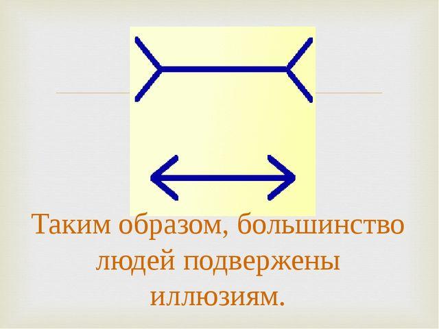 Таким образом, большинство людей подвержены иллюзиям.