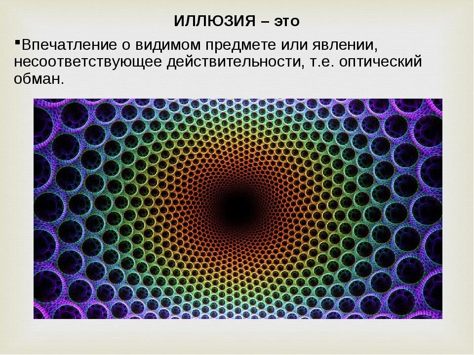 ИЛЛЮЗИЯ – это Впечатление о видимом предмете или явлении, несоответствующее д...