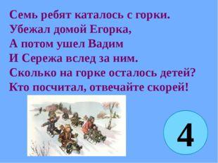 Семь ребят каталось с горки. Убежал домой Егорка, А потом ушел Вадим И Сережа