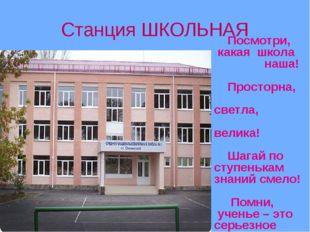 Станция ШКОЛЬНАЯ Посмотри, какая школа наша! Просторна, светла, велика! Шагай