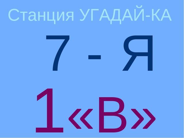 1«В» Станция УГАДАЙ-КА Я 7 -