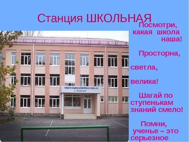 Станция ШКОЛЬНАЯ Посмотри, какая школа наша! Просторна, светла, велика! Шагай...