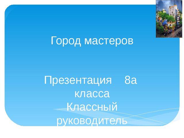Город мастеров Презентация 8а класса Классный руководитель Учитель высшей кат...