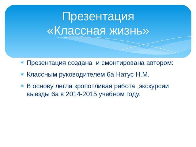 Презентация создана и смонтирована автором: Классным руководителем 6а Натус Н...