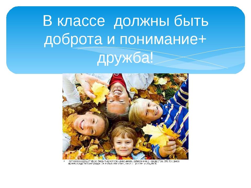 В классе должны быть доброта и понимание+ дружба!