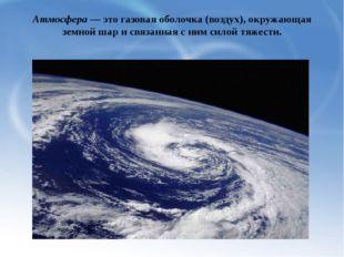 Атмосфера — это газовая оболочка (воздух), окружающая земной шар и связанная