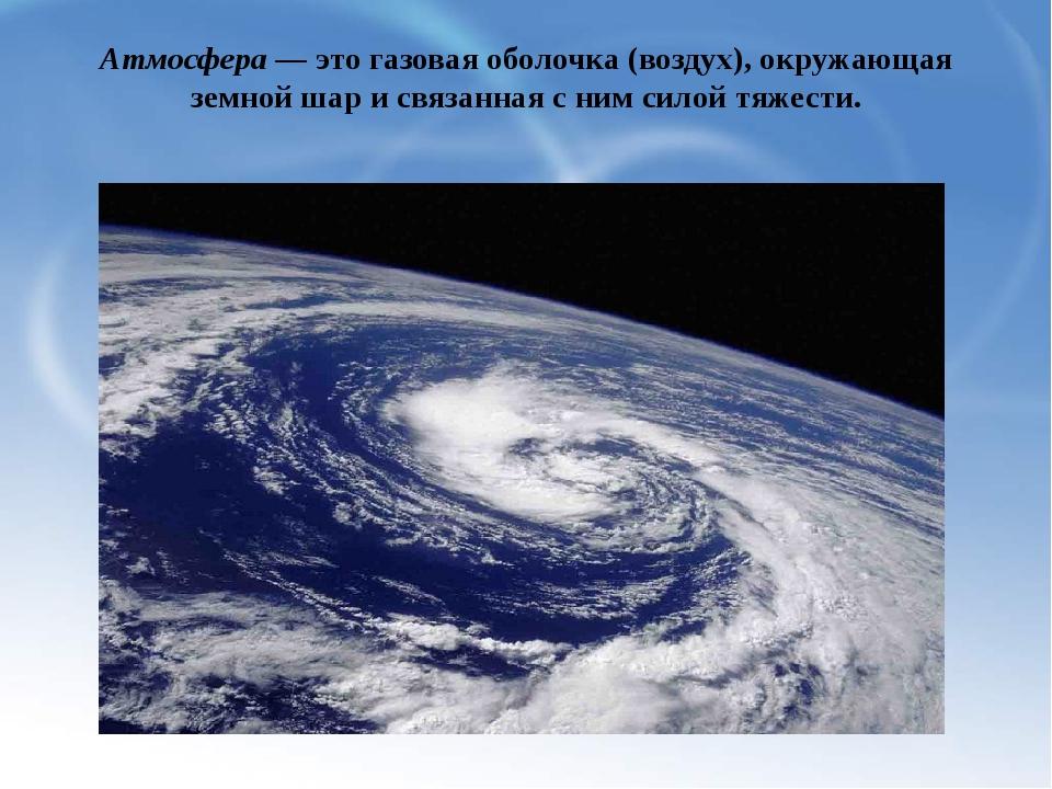 Атмосфера — это газовая оболочка (воздух), окружающая земной шар и связанная...