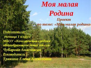 Моя малая Родина Подготовила: ученица 1 класса МБОУ «Кочелаевская средняя общ