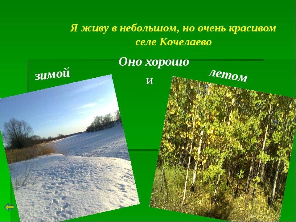 Я живу в небольшом, но очень красивом селе Кочелаево Оно хорошо зимой и летом *