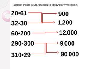 Выбери справа число, ближайшее к результату умножения. 20•61 32•30 60•200 290