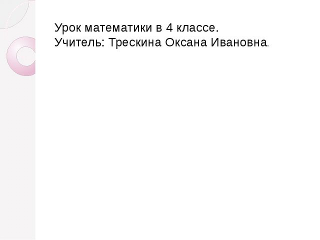 Урок математики в 4 классе. Учитель: Трескина Оксана Ивановна.