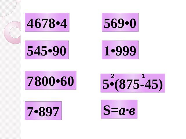 4.678•4 545•90 7•897 7.800•60 569•0 1•999 5•(875-45) S=а∙в 1 2