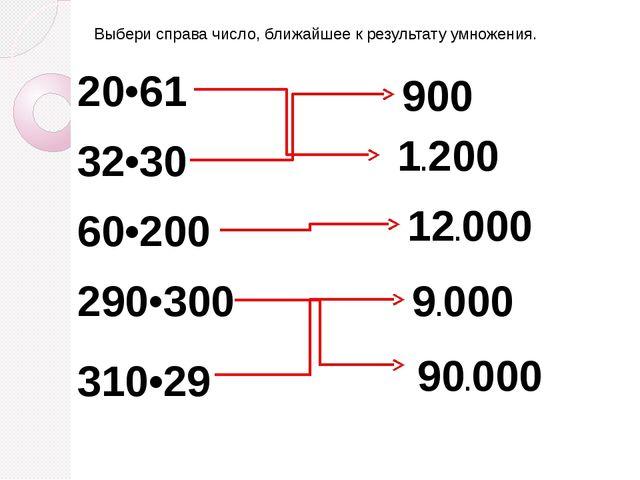 Выбери справа число, ближайшее к результату умножения. 20•61 32•30 60•200 290...