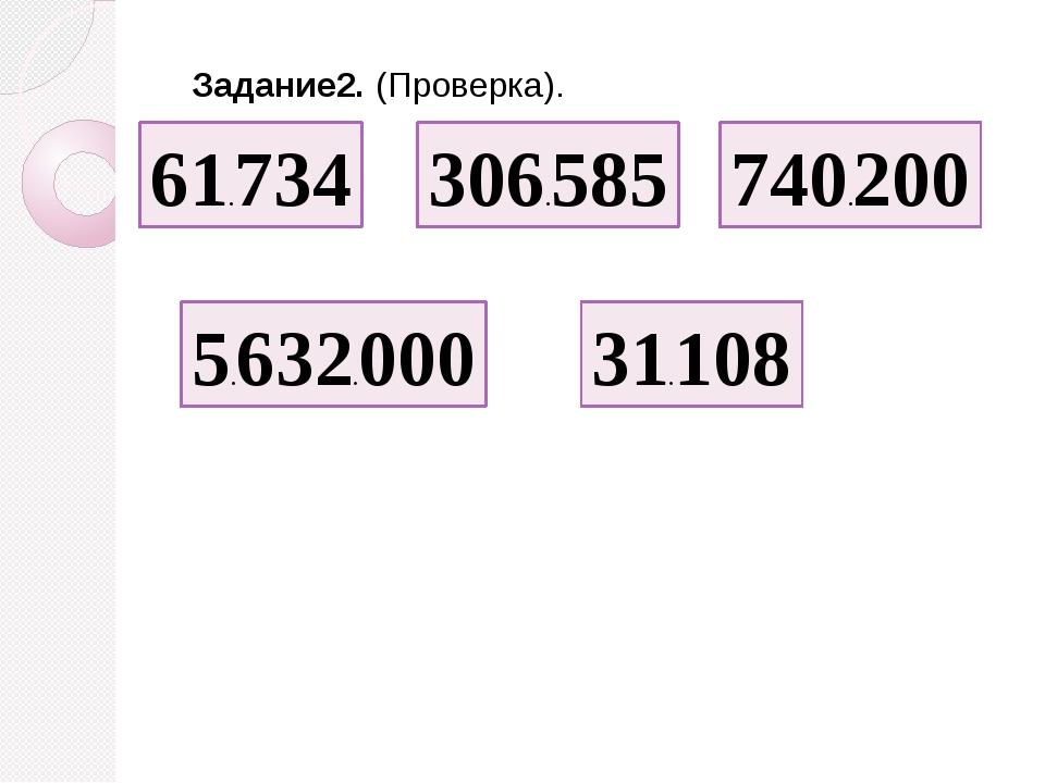 61.734 306.585 740.200 5.632.000 31.108 Задание2. (Проверка).