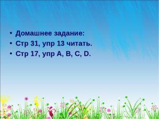 Домашнее задание: Стр 31, упр 13 читать. Стр 17, упр A, B, C, D.