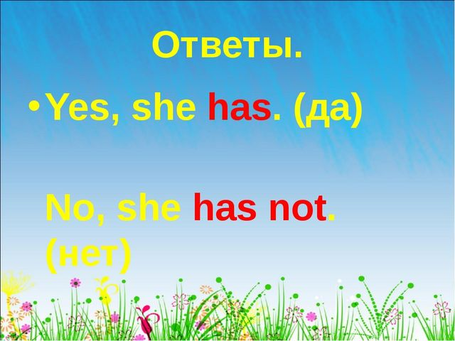 Ответы. Yes, she has. (да) No, she has not. (нет)