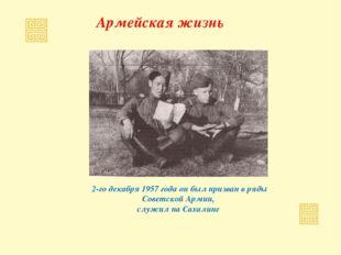 Армейская жизнь 2-го декабря 1957 года он был призван в ряды Советской Армии