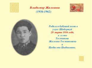 Владимир Жалсанов (1936-1962) Родился будущий поэт в улусе Шибертуй 29 марта