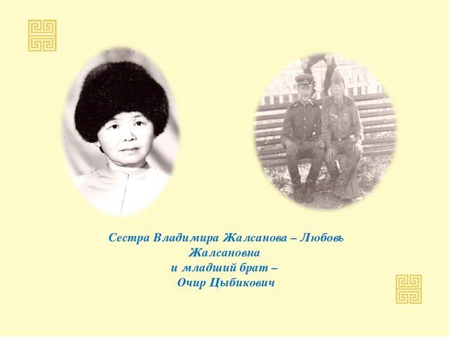 Сестра Владимира Жалсанова – Любовь Жалсановна и младший брат – Очир Цыбикович