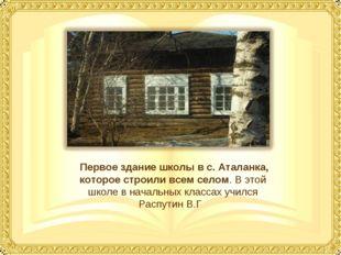 Первое здание школы в с. Аталанка, которое строили всем селом. В этой школе