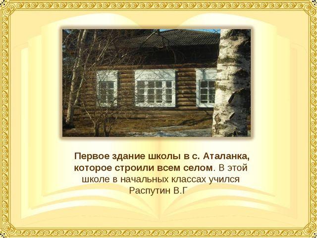 Первое здание школы в с. Аталанка, которое строили всем селом. В этой школе...