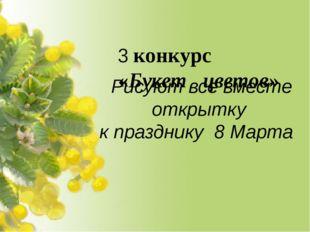 3 конкурс «Букет цветов» Рисуют все вместе открытку к празднику 8 Марта
