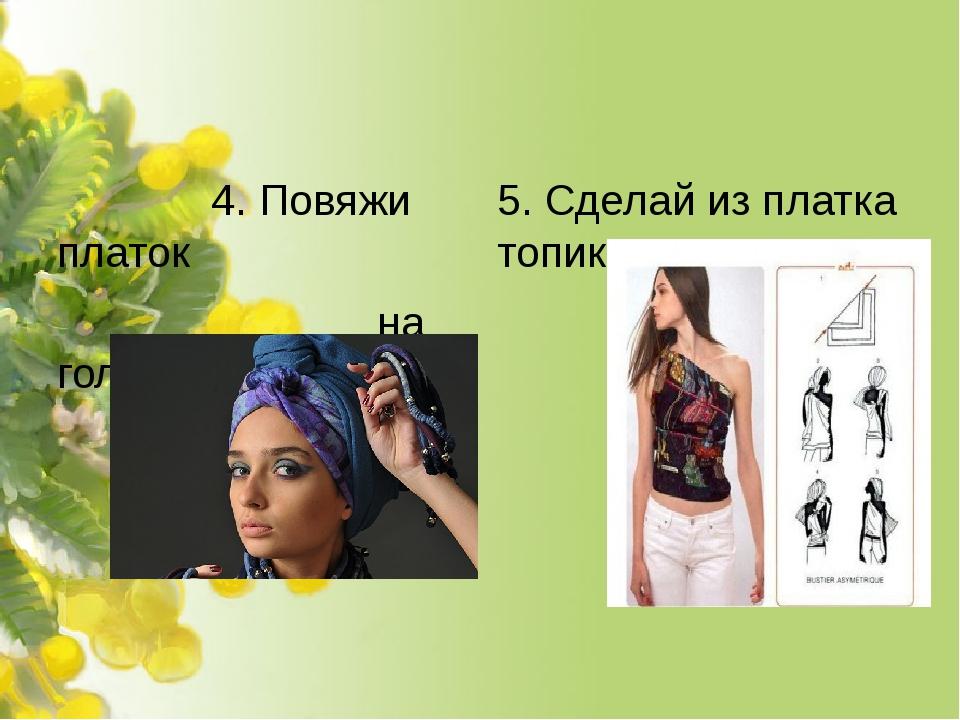 4. Повяжи платок на голове. 5. Сделай из платка топик.