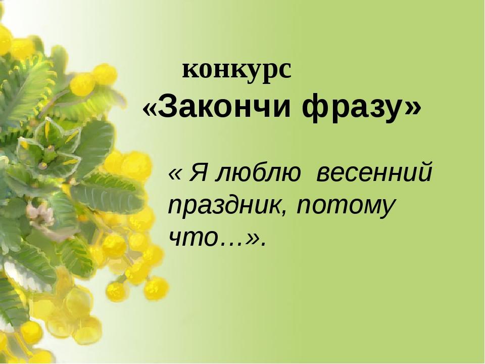 конкурс  «Закончи фразу» « Я люблю весенний праздник, потому что…».