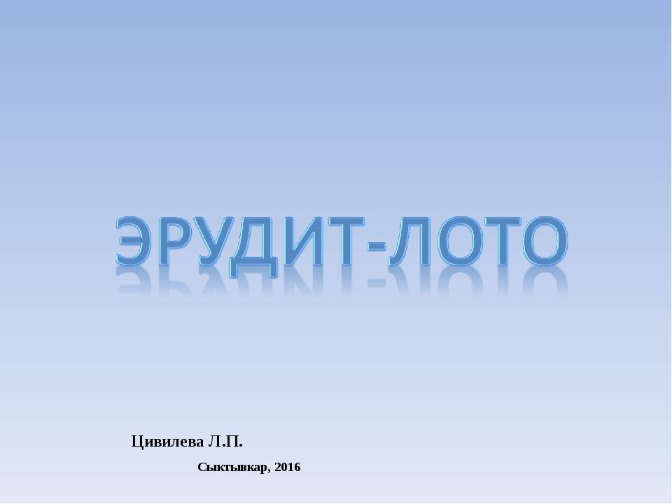Цивилева Л.П. Сыктывкар, 2016