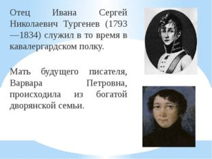 Отец Ивана Сергей Николаевич Тургенев (1793—1834) служил в то время в кавалер